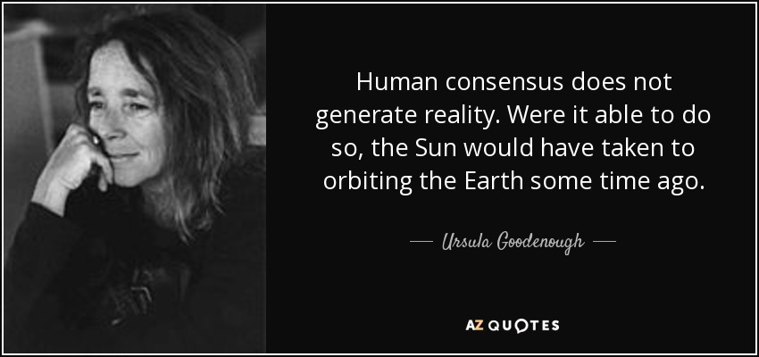 Human consensus does not generate reality Ursula Goodenough